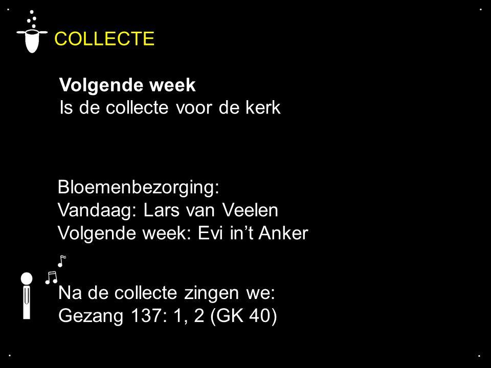 .... COLLECTE Volgende week Is de collecte voor de kerk Bloemenbezorging: Vandaag: Lars van Veelen Volgende week: Evi in't Anker Na de collecte zingen