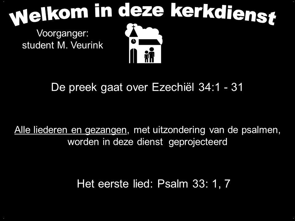 De preek gaat over Ezechiël 34:1 - 31.... Voorganger: student M. Veurink Alle liederen en gezangen, met uitzondering van de psalmen, worden in deze di