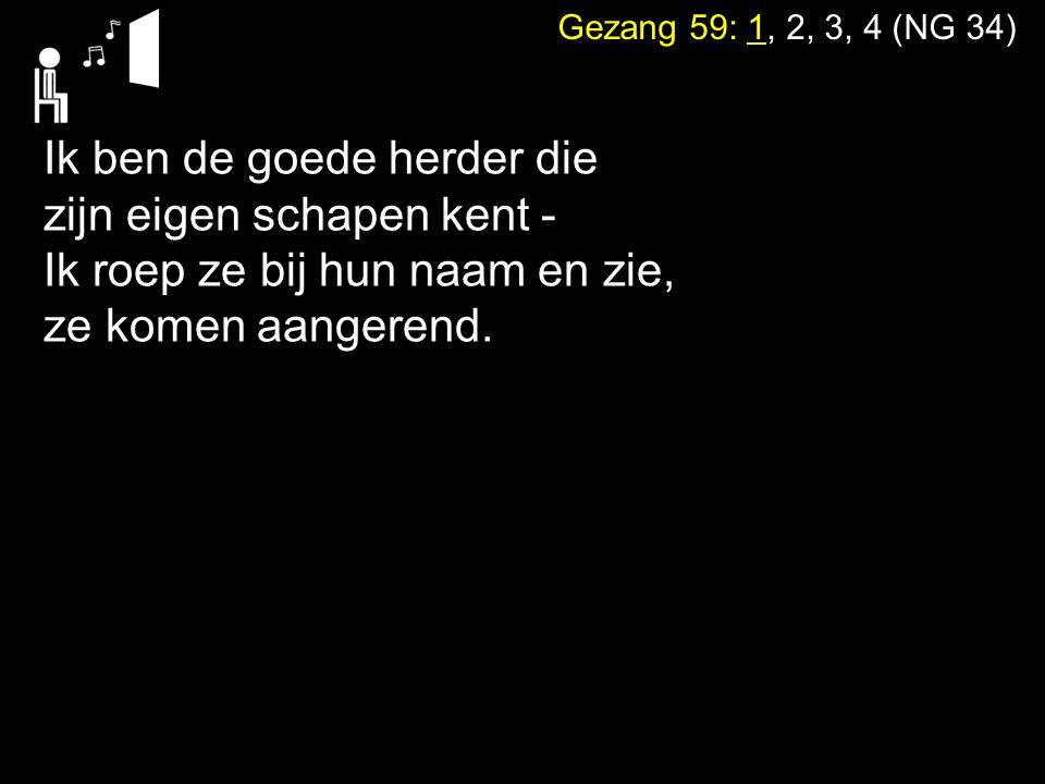 Gezang 59: 1, 2, 3, 4 (NG 34) Ik ben de goede herder die zijn eigen schapen kent - Ik roep ze bij hun naam en zie, ze komen aangerend.
