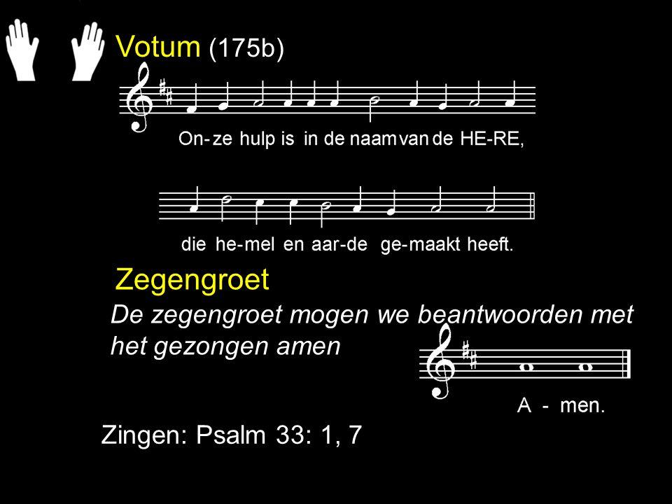 Votum (175b) Zegengroet Zingen: Psalm 33: 1, 7 De zegengroet mogen we beantwoorden met het gezongen amen