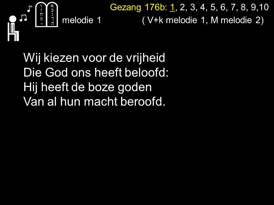 Gezang 176b: 1, 2, 3, 4, 5, 6, 7, 8, 9,10 Wij kiezen voor de vrijheid Die God ons heeft beloofd: Hij heeft de boze goden Van al hun macht beroofd. mel
