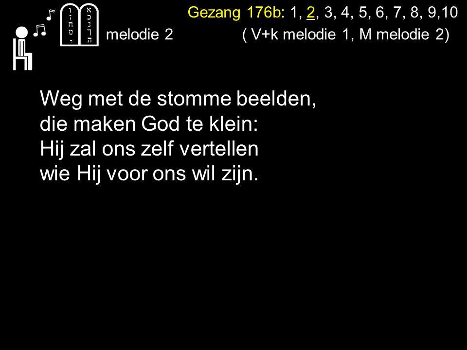 Gezang 176b: 1, 2, 3, 4, 5, 6, 7, 8, 9,10 melodie 2 Weg met de stomme beelden, die maken God te klein: Hij zal ons zelf vertellen wie Hij voor ons wil