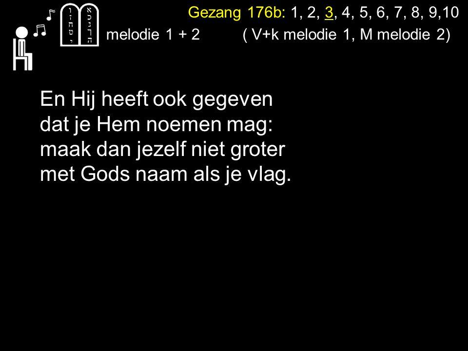 Gezang 176b: 1, 2, 3, 4, 5, 6, 7, 8, 9,10 melodie 1 + 2 En Hij heeft ook gegeven dat je Hem noemen mag: maak dan jezelf niet groter met Gods naam als