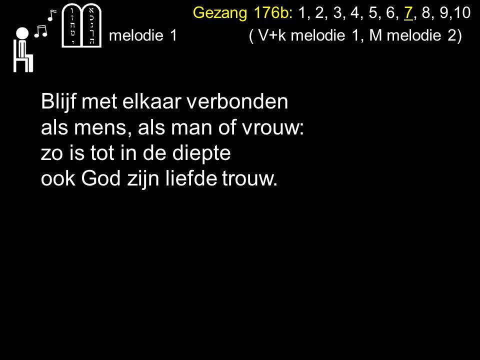 Gezang 176b: 1, 2, 3, 4, 5, 6, 7, 8, 9,10 melodie 1 Blijf met elkaar verbonden als mens, als man of vrouw: zo is tot in de diepte ook God zijn liefde