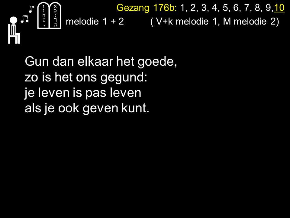 Gezang 176b: 1, 2, 3, 4, 5, 6, 7, 8, 9,10 melodie 1 + 2 Gun dan elkaar het goede, zo is het ons gegund: je leven is pas leven als je ook geven kunt. (