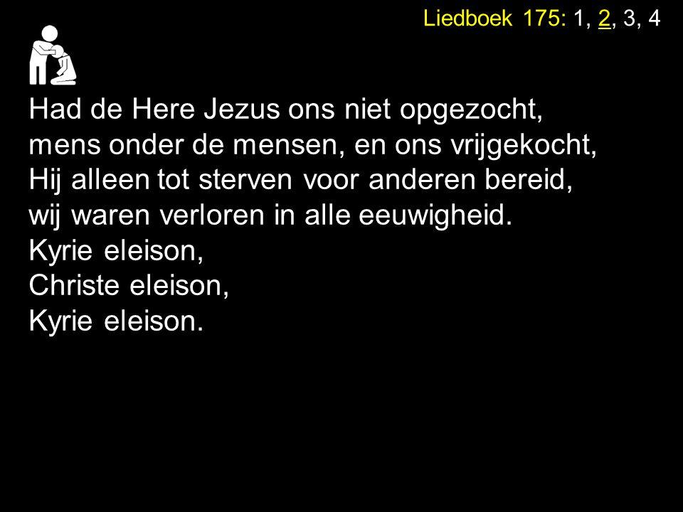 Had de Here Jezus ons niet opgezocht, mens onder de mensen, en ons vrijgekocht, Hij alleen tot sterven voor anderen bereid, wij waren verloren in alle
