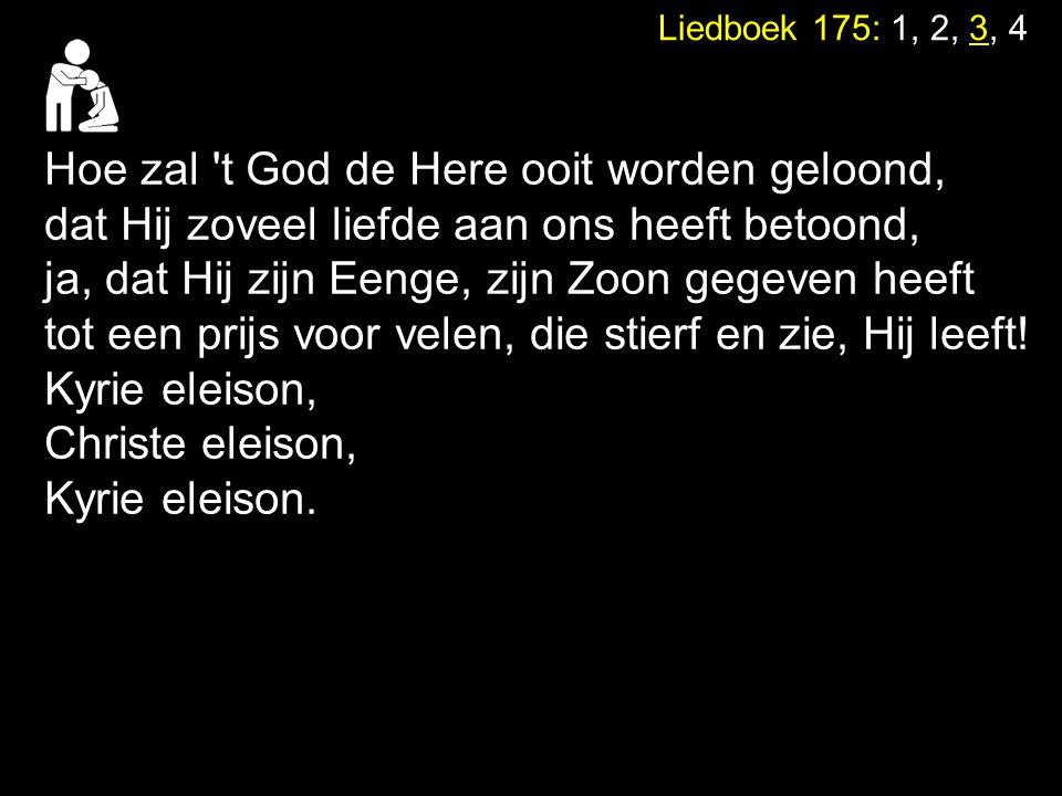Liedboek 175: 1, 2, 3, 4 Hoe zal 't God de Here ooit worden geloond, dat Hij zoveel liefde aan ons heeft betoond, ja, dat Hij zijn Eenge, zijn Zoon ge