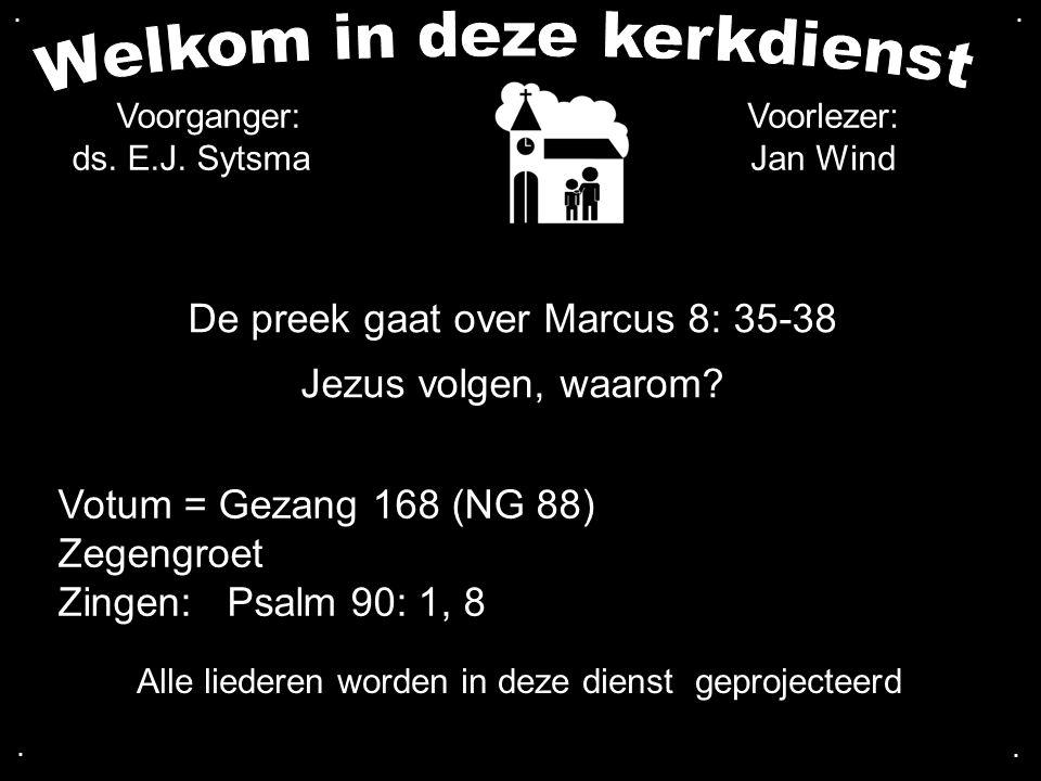 De preek gaat over Marcus 8: 35-38 Jezus volgen, waarom? Votum = Gezang 168 (NG 88) Zegengroet Zingen: Psalm 90: 1, 8.... Voorlezer: Jan Wind Alle lie