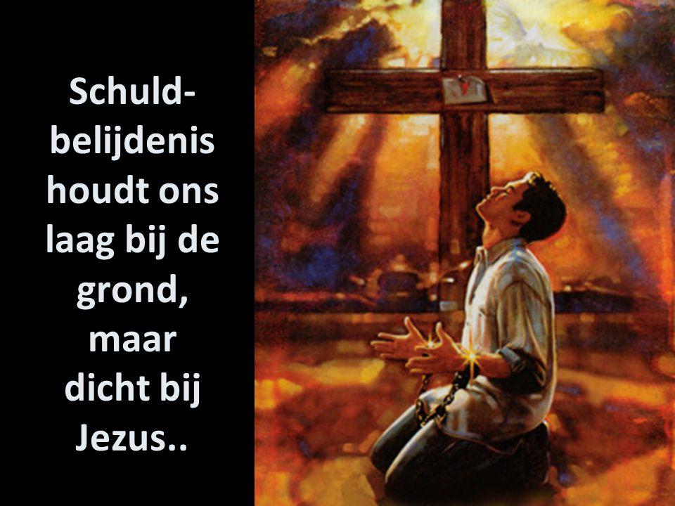 Schuld- belijdenis houdt ons laag bij de grond, maar dicht bij Jezus..