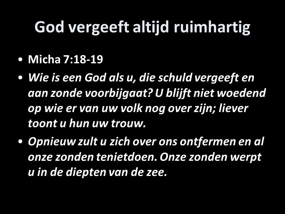 God vergeeft altijd ruimhartig Micha 7:18-19 Wie is een God als u, die schuld vergeeft en aan zonde voorbijgaat.