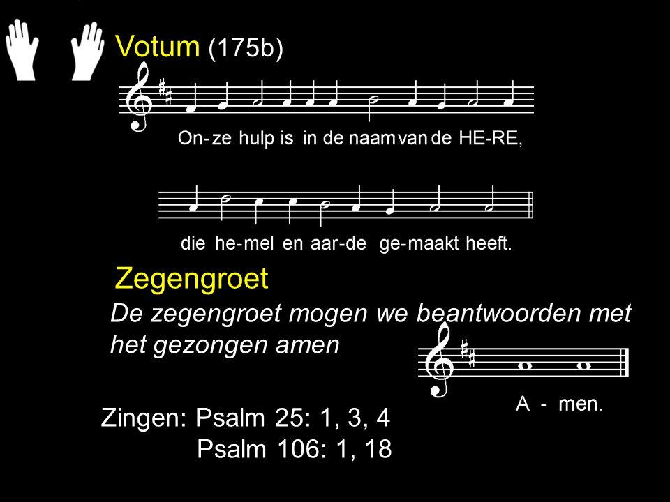 Votum (175b) Zegengroet Zingen: Psalm 25: 1, 3, 4 Psalm 106: 1, 18 De zegengroet mogen we beantwoorden met het gezongen amen