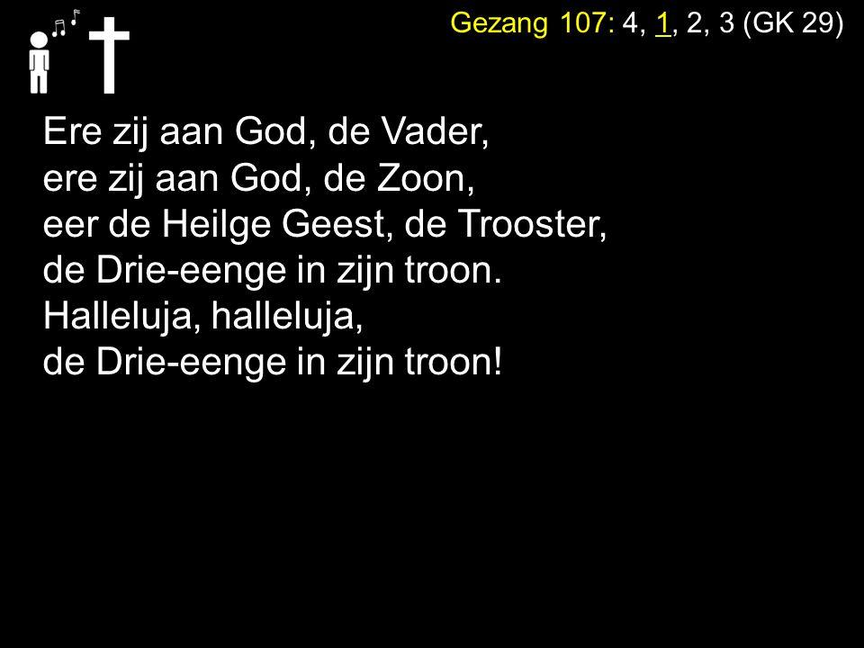 Gezang 107: 4, 1, 2, 3 (GK 29) Ere zij aan God, de Vader, ere zij aan God, de Zoon, eer de Heilge Geest, de Trooster, de Drie-eenge in zijn troon.