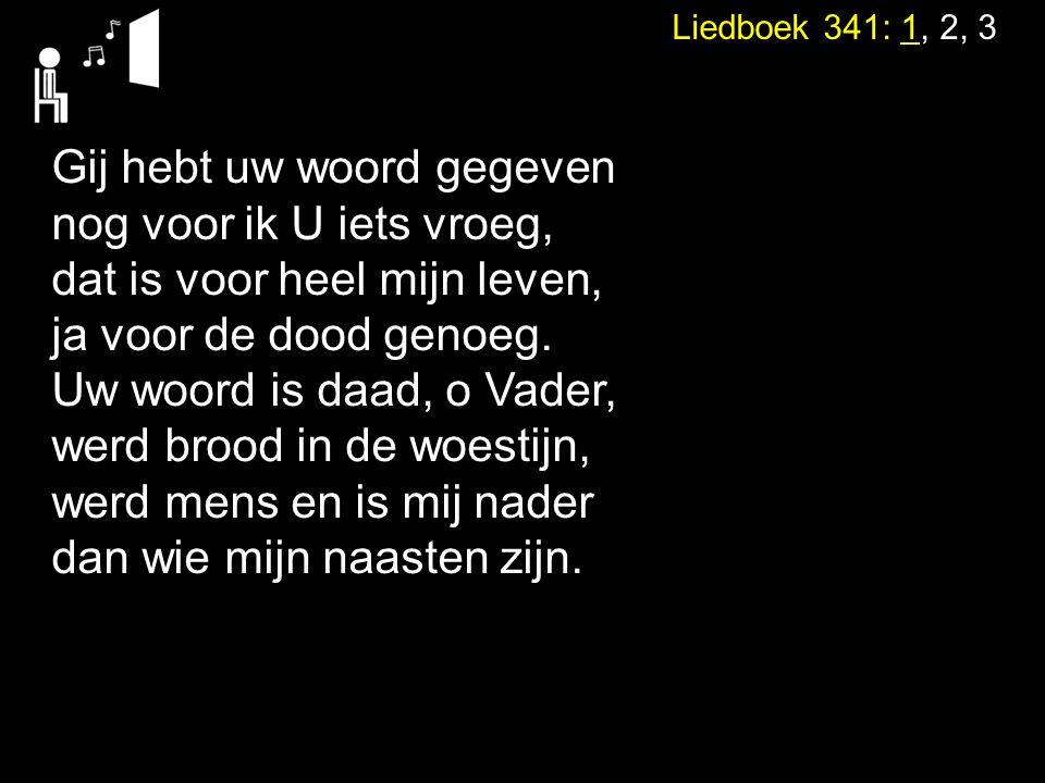 Liedboek 341: 1, 2, 3 Gij hebt uw woord gegeven nog voor ik U iets vroeg, dat is voor heel mijn leven, ja voor de dood genoeg.