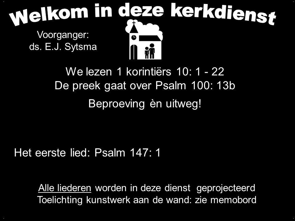 We lezen 1 korintiërs 10: 1 - 22 De preek gaat over Psalm 100: 13b Beproeving èn uitweg!.... Alle liederen worden in deze dienst geprojecteerd Toelich