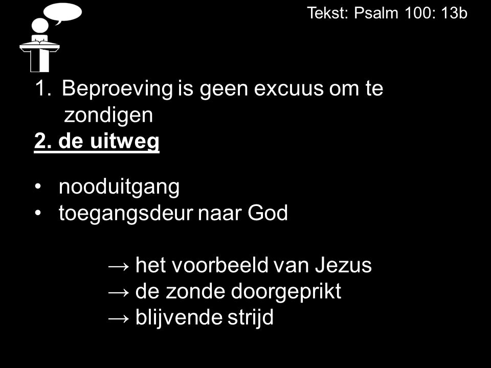 Tekst: Psalm 100: 13b 1.Beproeving is geen excuus om te zondigen 2. de uitweg nooduitgang toegangsdeur naar God → het voorbeeld van Jezus → de zonde d