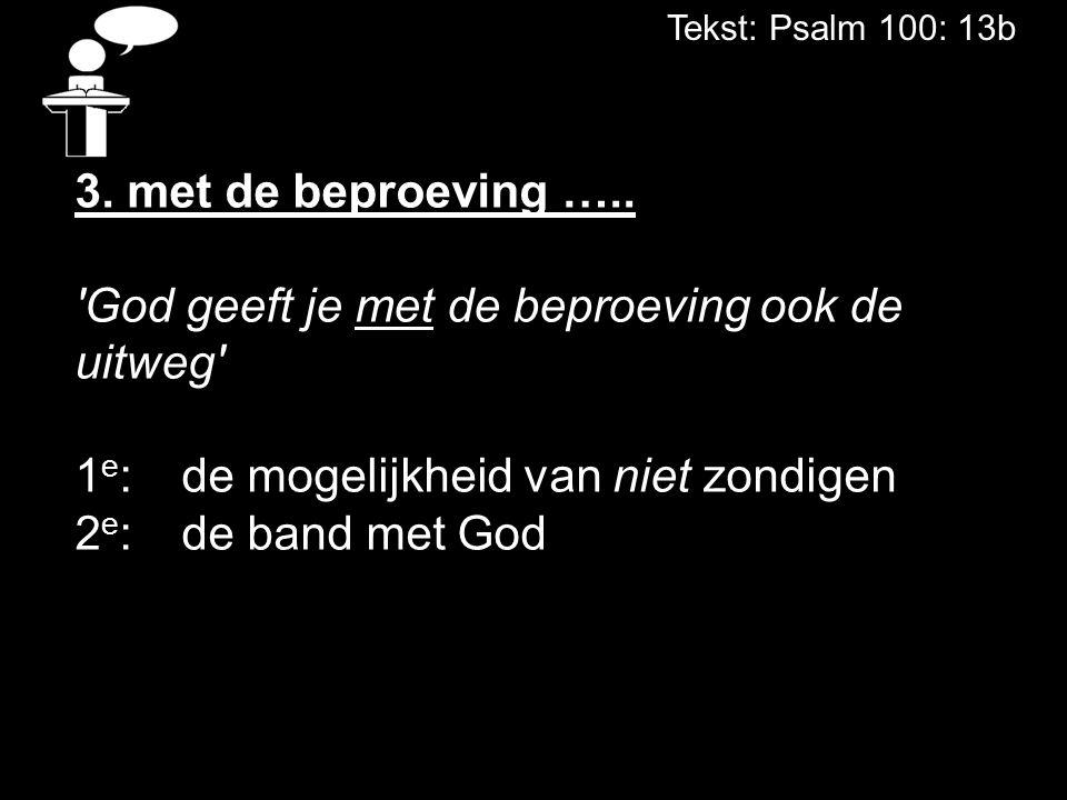 Tekst: Psalm 100: 13b 3. met de beproeving ….. 'God geeft je met de beproeving ook de uitweg' 1 e : de mogelijkheid van niet zondigen 2 e :de band met