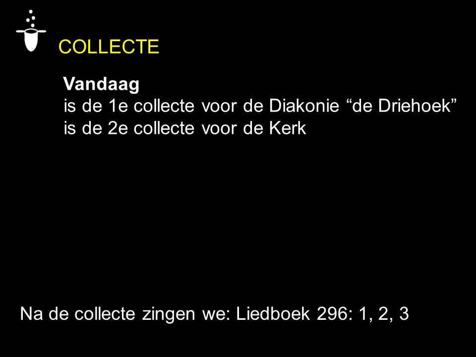 """COLLECTE Vandaag is de 1e collecte voor de Diakonie """"de Driehoek"""" is de 2e collecte voor de Kerk Na de collecte zingen we: Liedboek 296: 1, 2, 3"""