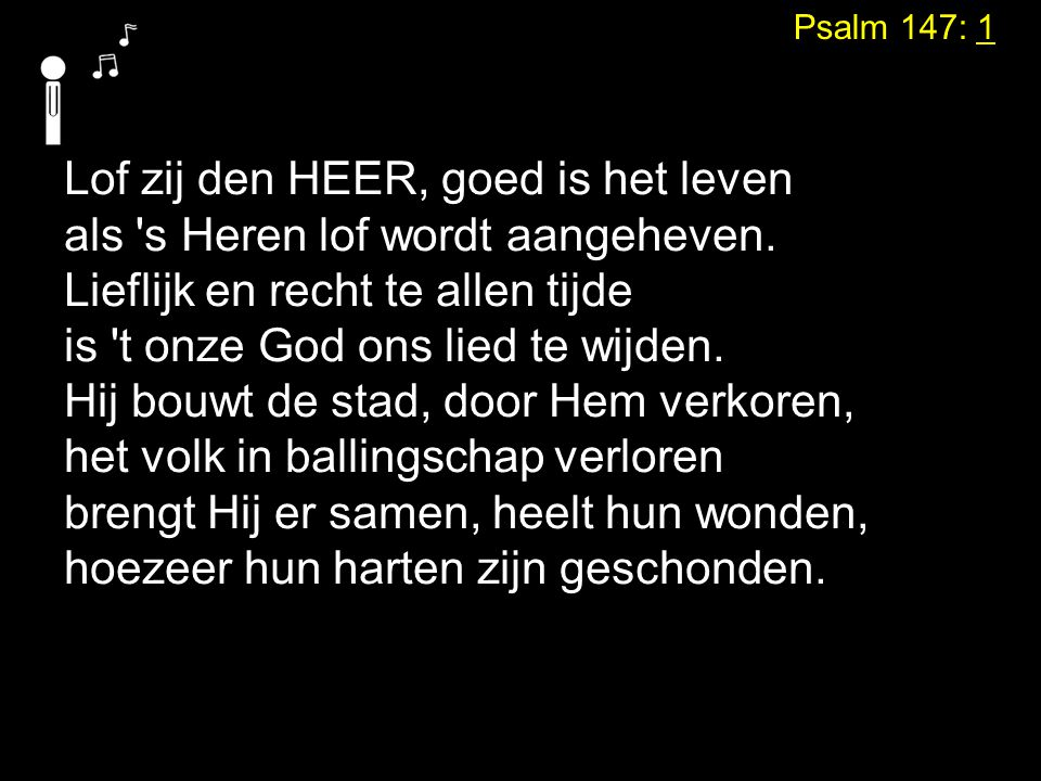 Psalm 147: 1 Lof zij den HEER, goed is het leven als 's Heren lof wordt aangeheven. Lieflijk en recht te allen tijde is 't onze God ons lied te wijden