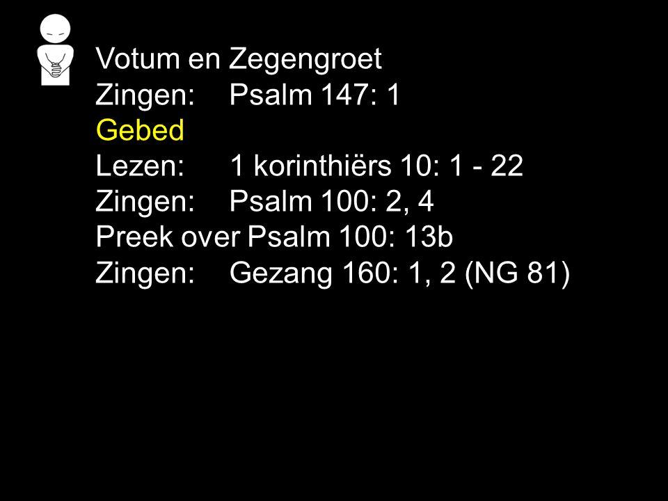Votum en Zegengroet Zingen:Psalm 147: 1 Gebed Lezen: 1 korinthiërs 10: 1 - 22 Zingen:Psalm 100: 2, 4 Preek over Psalm 100: 13b Zingen:Gezang 160: 1, 2 (NG 81)