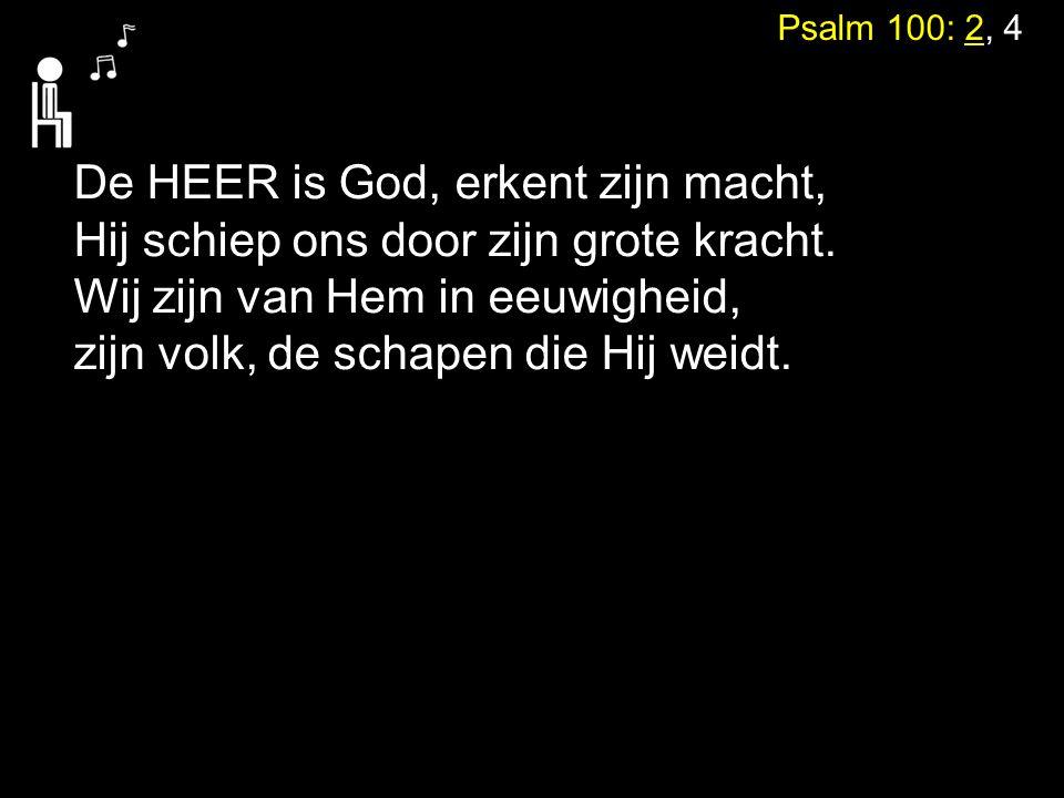Psalm 100: 2, 4 De HEER is God, erkent zijn macht, Hij schiep ons door zijn grote kracht. Wij zijn van Hem in eeuwigheid, zijn volk, de schapen die Hi