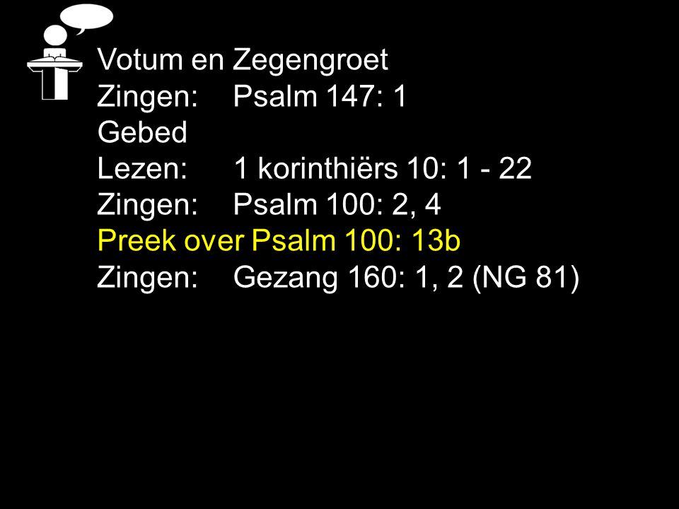 Votum en Zegengroet Zingen:Psalm 147: 1 Gebed Lezen: 1 korinthiërs 10: 1 - 22 Zingen:Psalm 100: 2, 4 Preek over Psalm 100: 13b Zingen:Gezang 160: 1, 2