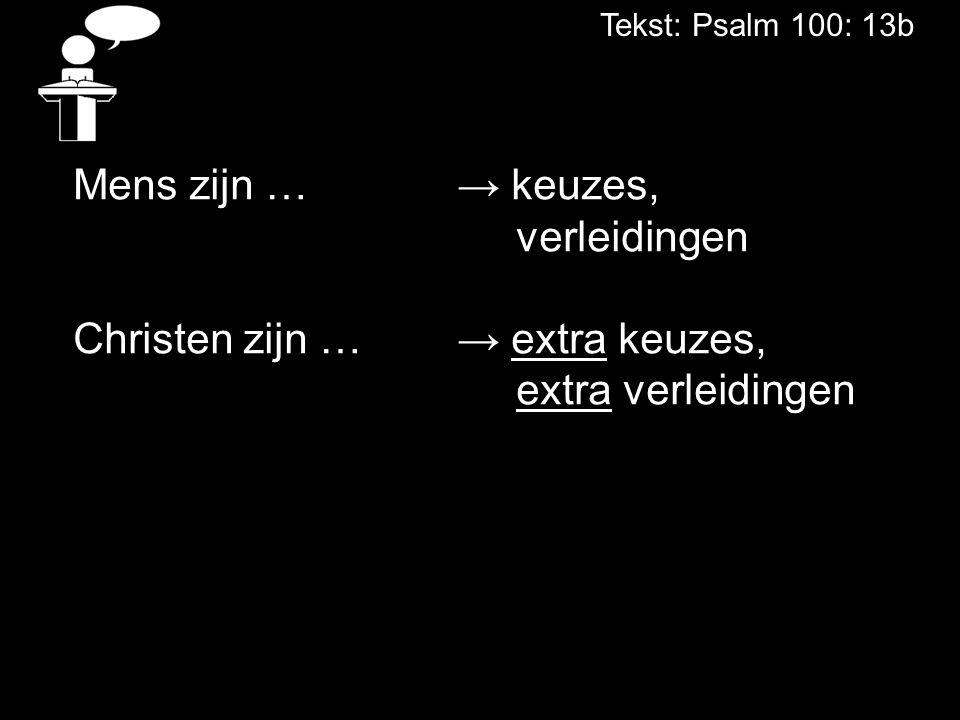 Tekst: Psalm 100: 13b Mens zijn …→ keuzes, verleidingen Christen zijn …→ extra keuzes, extra verleidingen