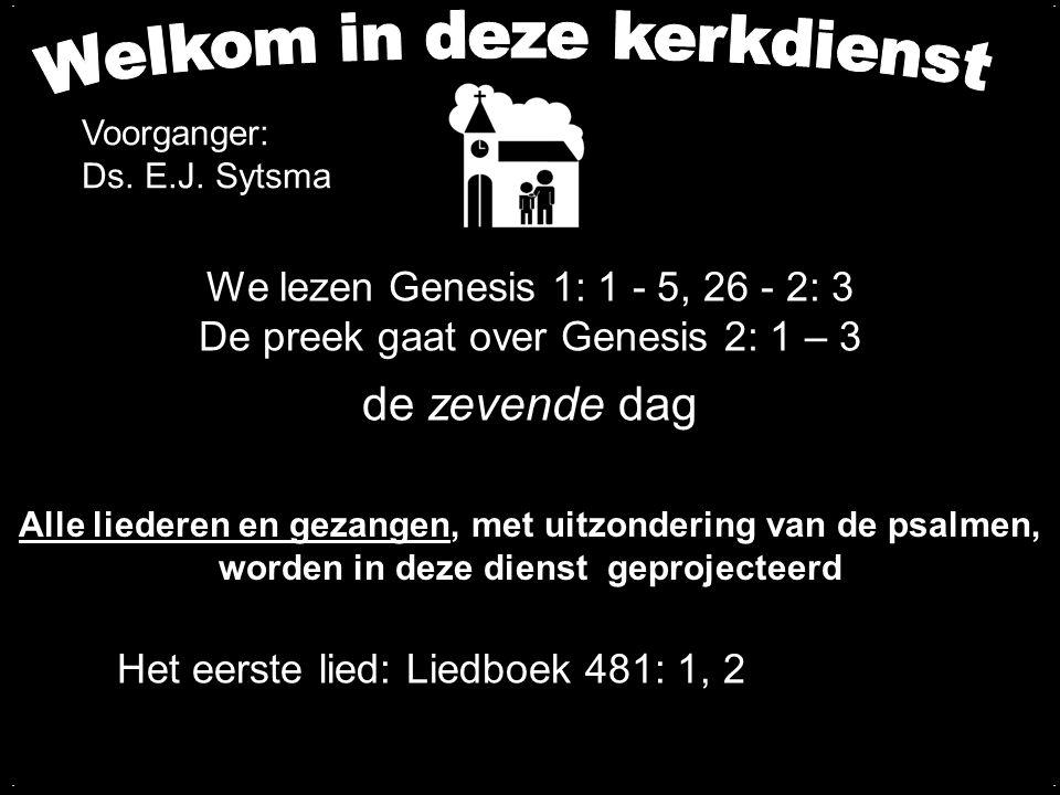 We lezen Genesis 1: 1 - 5, 26 - 2: 3 De preek gaat over Genesis 2: 1 – 3 de zevende dag.... Het eerste lied: Liedboek 481: 1, 2 Alle liederen en gezan