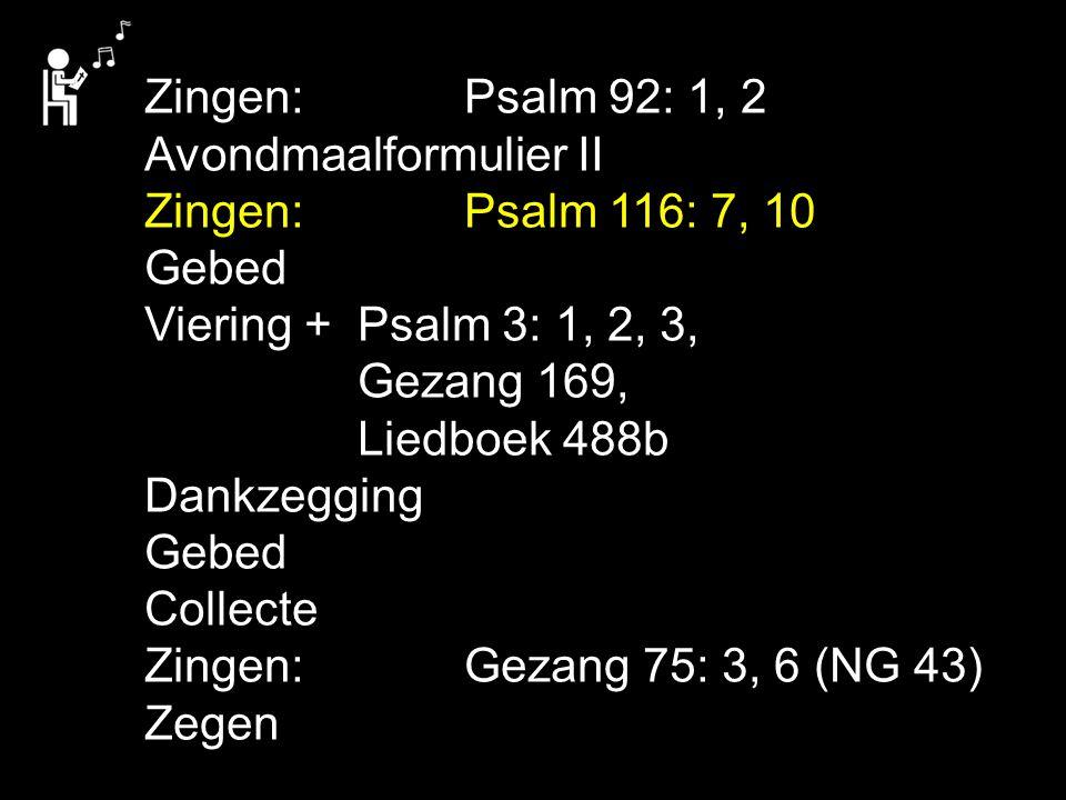Zingen:Psalm 92: 1, 2 Avondmaalformulier II Zingen:Psalm 116: 7, 10 Gebed Viering + Psalm 3: 1, 2, 3, Gezang 169, Liedboek 488b Dankzegging Gebed Coll
