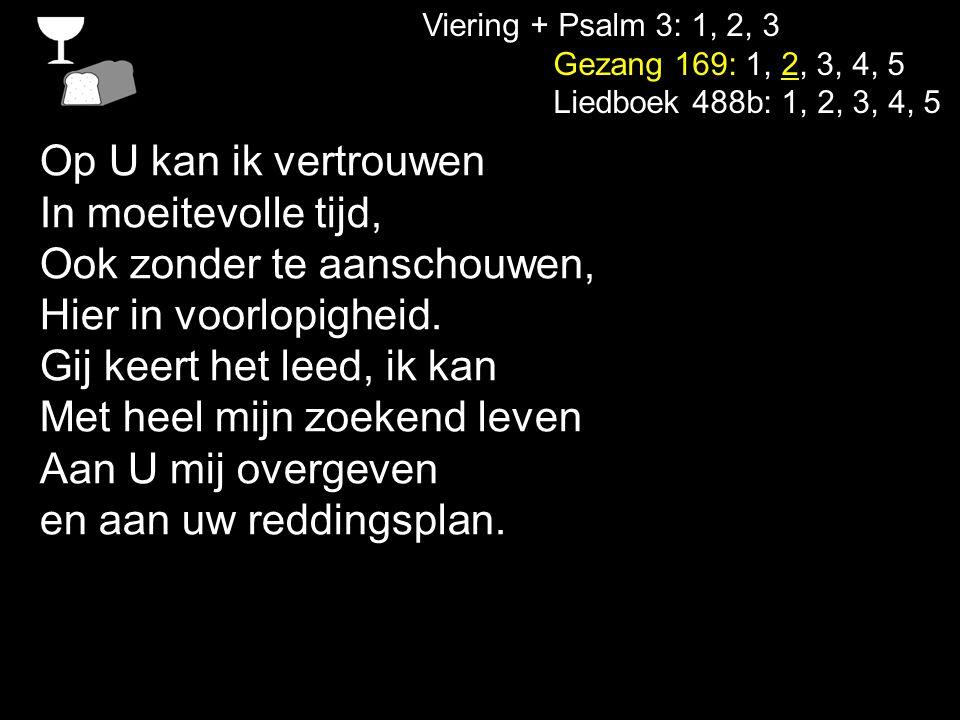 Viering + Psalm 3: 1, 2, 3 Gezang 169: 1, 2, 3, 4, 5 Liedboek 488b: 1, 2, 3, 4, 5 Op U kan ik vertrouwen In moeitevolle tijd, Ook zonder te aanschouwe