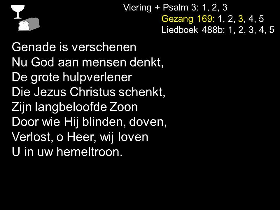 Viering + Psalm 3: 1, 2, 3 Gezang 169: 1, 2, 3, 4, 5 Liedboek 488b: 1, 2, 3, 4, 5 Genade is verschenen Nu God aan mensen denkt, De grote hulpverlener