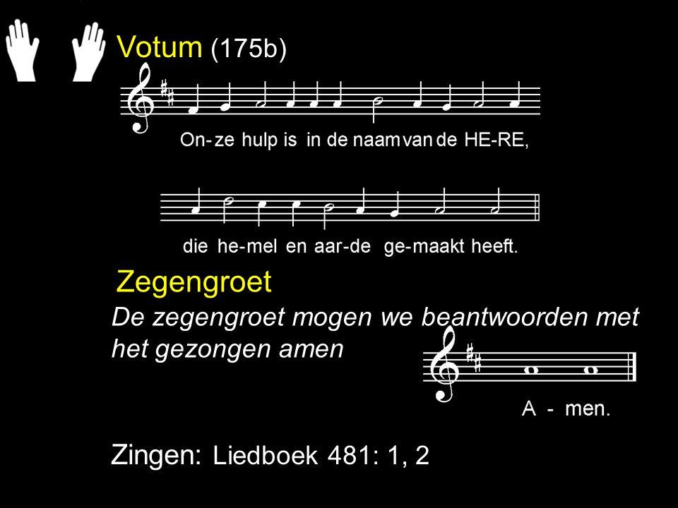 Votum (175b) Zegengroet Zingen: Liedboek 481: 1, 2 De zegengroet mogen we beantwoorden met het gezongen amen