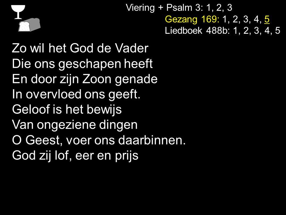 Viering + Psalm 3: 1, 2, 3 Gezang 169: 1, 2, 3, 4, 5 Liedboek 488b: 1, 2, 3, 4, 5 Zo wil het God de Vader Die ons geschapen heeft En door zijn Zoon ge