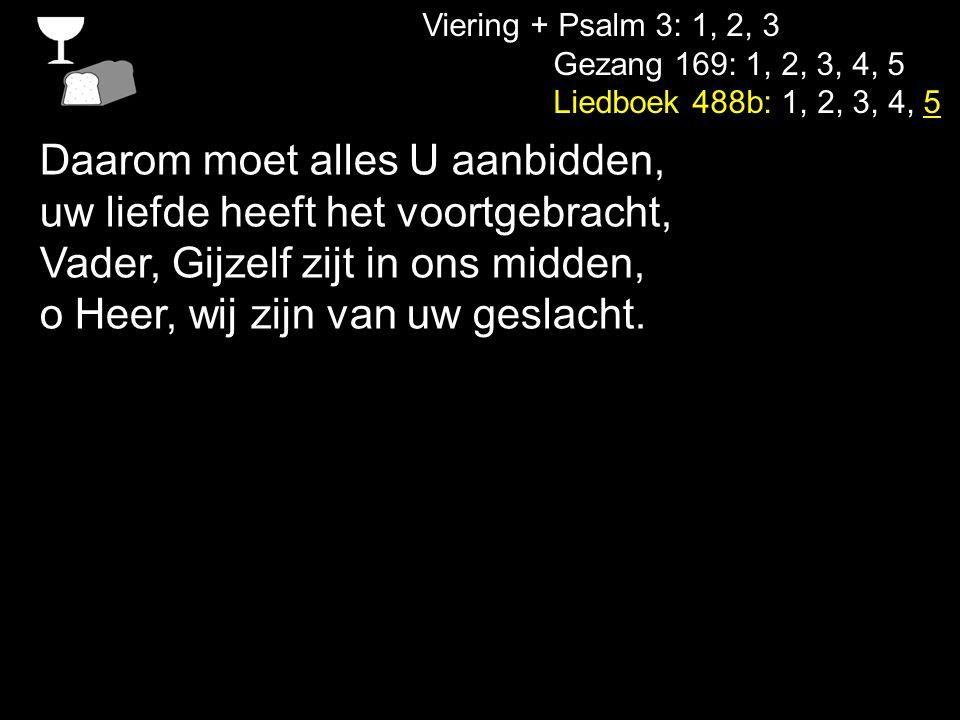 Viering + Psalm 3: 1, 2, 3 Gezang 169: 1, 2, 3, 4, 5 Liedboek 488b: 1, 2, 3, 4, 5 Daarom moet alles U aanbidden, uw liefde heeft het voortgebracht, Va