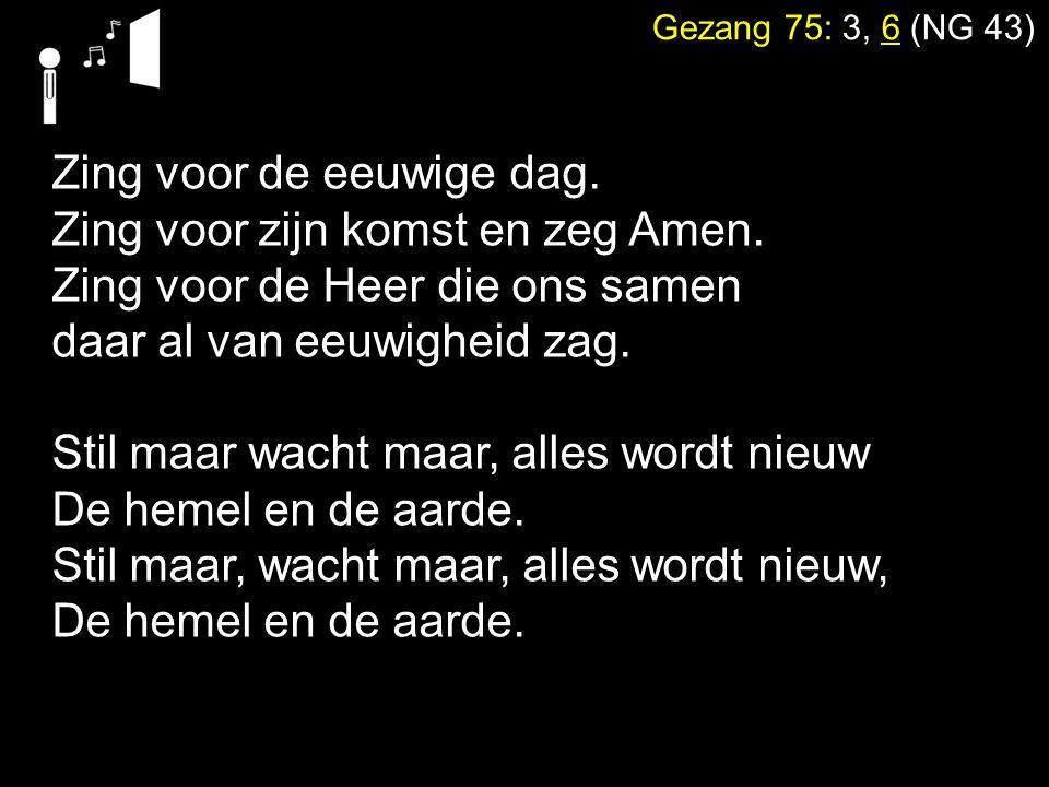 Gezang 75: 3, 6 (NG 43) Zing voor de eeuwige dag. Zing voor zijn komst en zeg Amen. Zing voor de Heer die ons samen daar al van eeuwigheid zag. Stil m