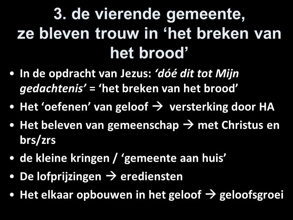 3. de vierende gemeente, ze bleven trouw in 'het breken van het brood' In de opdracht van Jezus: 'dóé dit tot Mijn gedachtenis' = 'het breken van het