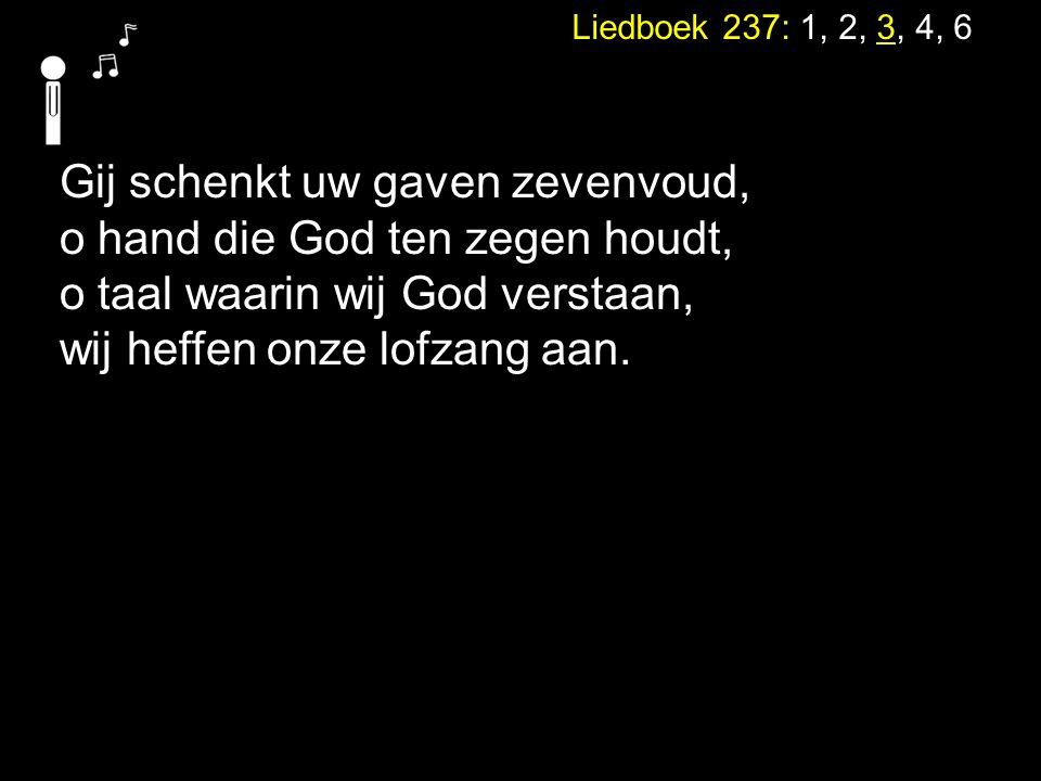 Liedboek 237: 1, 2, 3, 4, 6 Gij schenkt uw gaven zevenvoud, o hand die God ten zegen houdt, o taal waarin wij God verstaan, wij heffen onze lofzang aa
