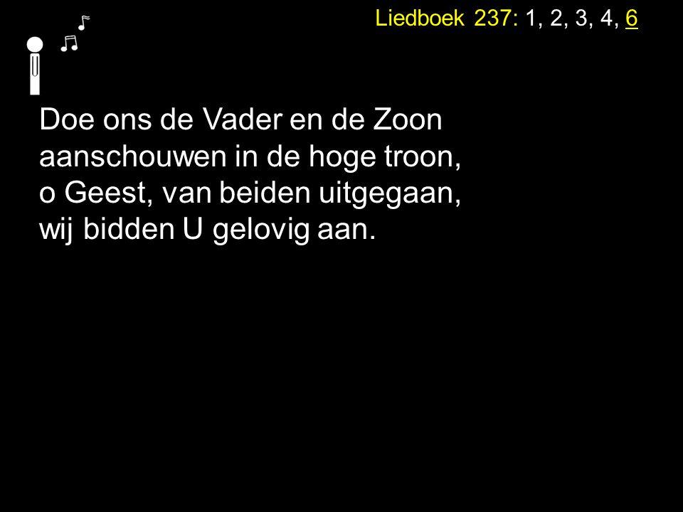 Liedboek 237: 1, 2, 3, 4, 6 Doe ons de Vader en de Zoon aanschouwen in de hoge troon, o Geest, van beiden uitgegaan, wij bidden U gelovig aan.