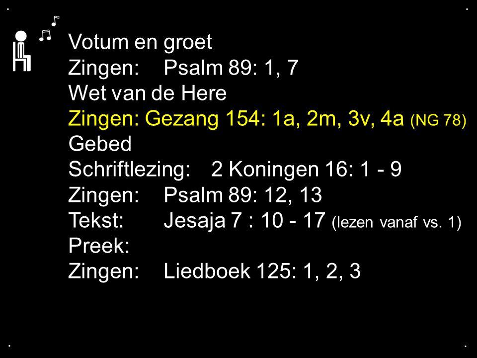 .... Votum en groet Zingen:Psalm 89: 1, 7 Wet van de Here Zingen: Gezang 154: 1a, 2m, 3v, 4a (NG 78) Gebed Schriftlezing:2 Koningen 16: 1 - 9 Zingen:P