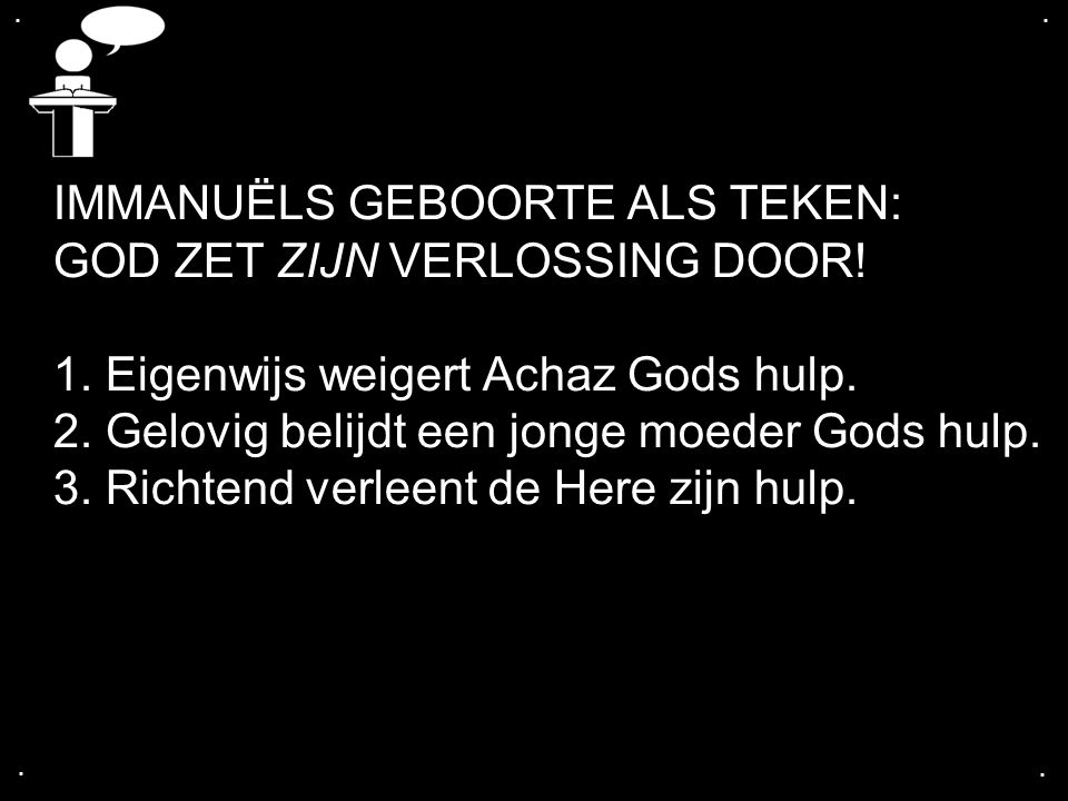 .... IMMANUËLS GEBOORTE ALS TEKEN: GOD ZET ZIJN VERLOSSING DOOR! 1. Eigenwijs weigert Achaz Gods hulp. 2. Gelovig belijdt een jonge moeder Gods hulp.