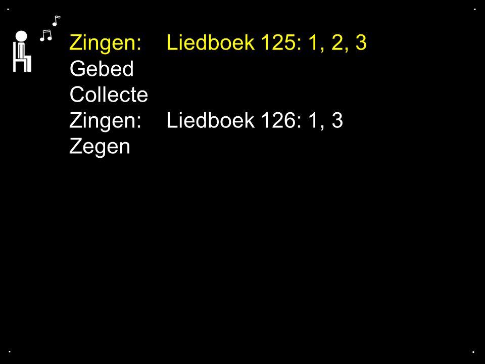 .... Zingen:Liedboek 125: 1, 2, 3 Gebed Collecte Zingen:Liedboek 126: 1, 3 Zegen