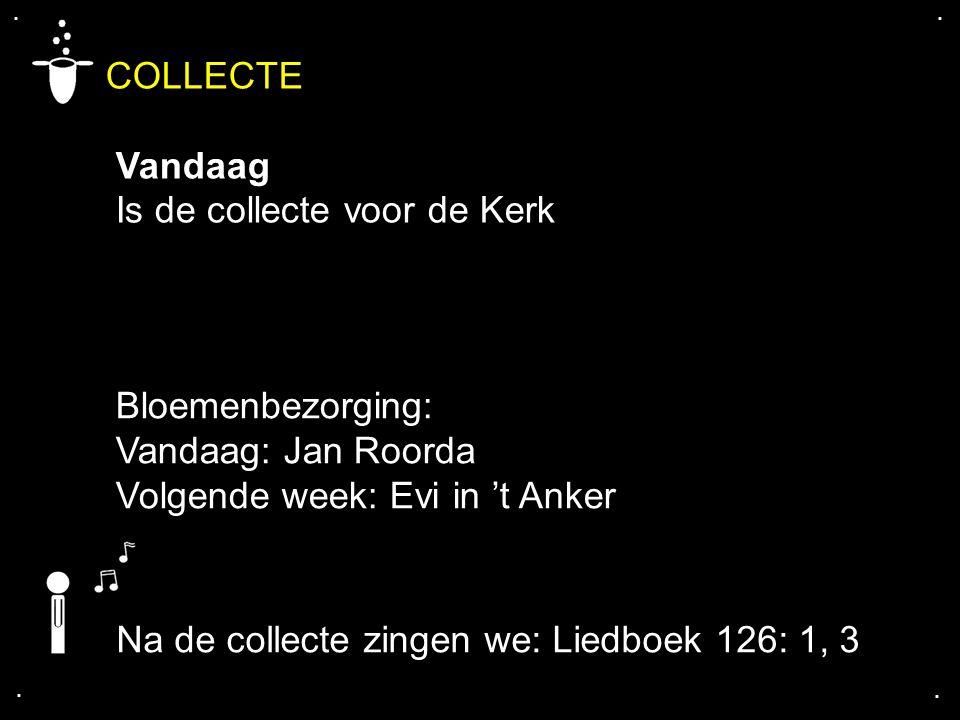 .... COLLECTE Vandaag Is de collecte voor de Kerk Bloemenbezorging: Vandaag: Jan Roorda Volgende week: Evi in 't Anker Na de collecte zingen we: Liedb