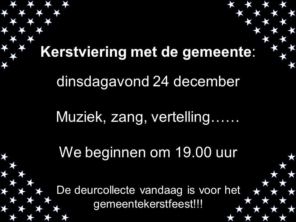 Kerstviering met de gemeente: dinsdagavond 24 december Muziek, zang, vertelling…… We beginnen om 19.00 uur De deurcollecte vandaag is voor het gemeent