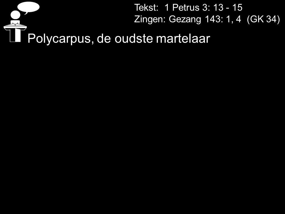 Tekst: 1 Petrus 3: 13 - 15 Zingen: Gezang 143: 1, 4 (GK 34) Polycarpus, de oudste martelaar