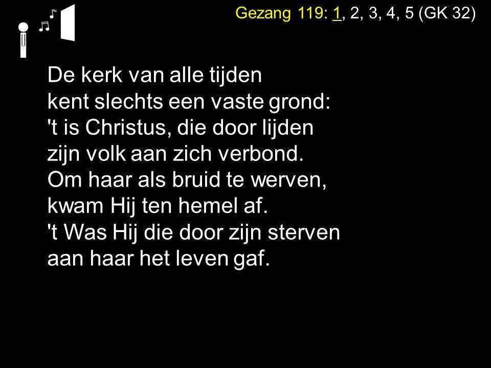 Gezang 119: 1, 2, 3, 4, 5 (GK 32) De kerk van alle tijden kent slechts een vaste grond: 't is Christus, die door lijden zijn volk aan zich verbond. Om