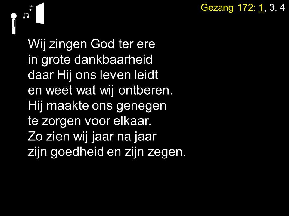 Gezang 172: 1, 3, 4 Wij zingen God ter ere in grote dankbaarheid daar Hij ons leven leidt en weet wat wij ontberen. Hij maakte ons genegen te zorgen v
