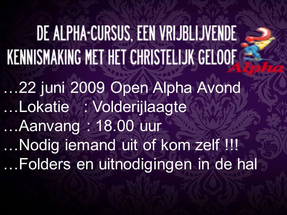 …22 juni 2009 Open Alpha Avond …Lokatie : Volderijlaagte …Aanvang : 18.00 uur …Nodig iemand uit of kom zelf !!! …Folders en uitnodigingen in de hal