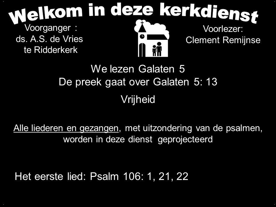 We lezen Galaten 5 De preek gaat over Galaten 5: 13 Vrijheid.... Voorganger : ds. A.S. de Vries te Ridderkerk Alle liederen en gezangen, met uitzonder