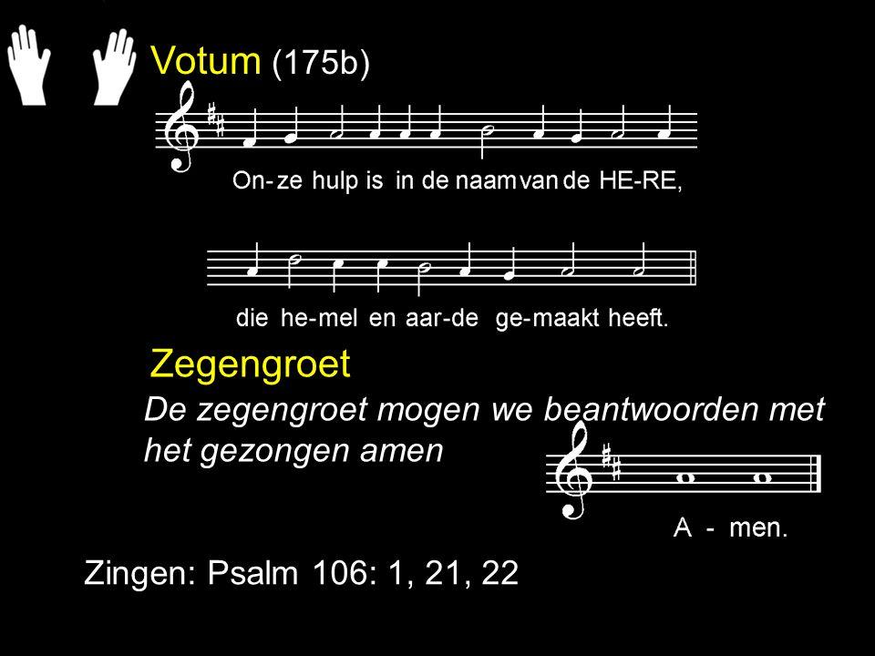 Votum (175b) Zegengroet Zingen: Psalm 106: 1, 21, 22 De zegengroet mogen we beantwoorden met het gezongen amen