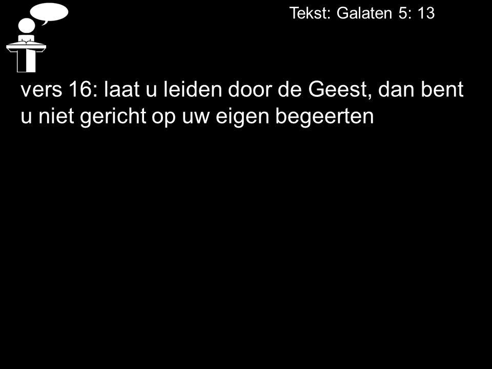 Tekst: Galaten 5: 13 vers 16: laat u leiden door de Geest, dan bent u niet gericht op uw eigen begeerten