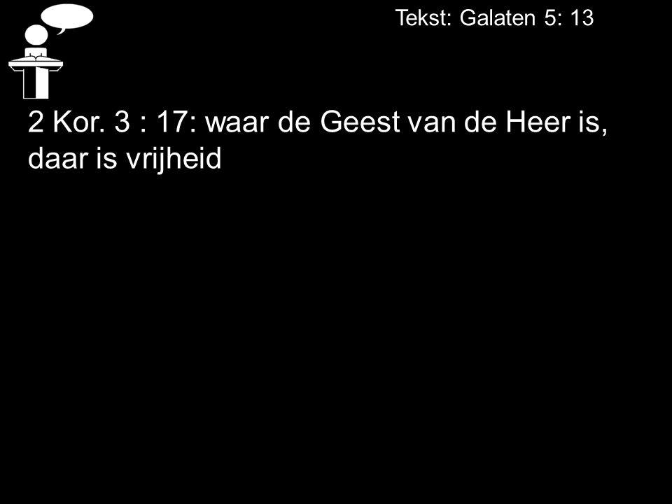 Tekst: Galaten 5: 13 2 Kor. 3 : 17: waar de Geest van de Heer is, daar is vrijheid